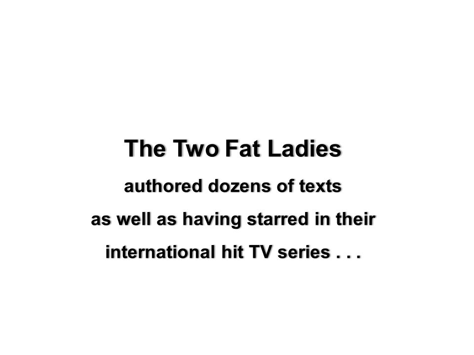 The Two Fat LadiesThe Two Fat Ladies authored dozens of textsauthored dozens of texts as well as having starred in theiras well as having starred in their international hit TV series...international hit TV series...