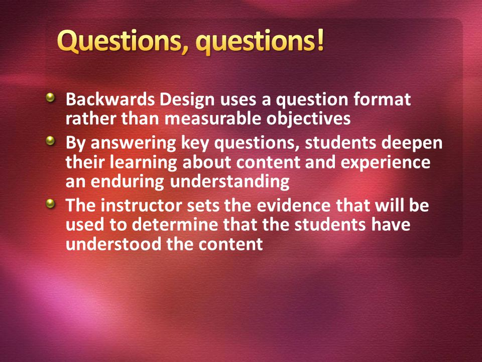 Backwards Design uses a question format rather than measurable objectives By answering key questions, students deepen their learning about content and experience an enduring understanding The instructor sets the evidence that will be used to determine that the students have understood the content