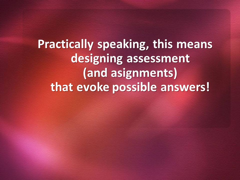 Practically speaking, this means designing assessment (and asignments) that evoke possible answers!