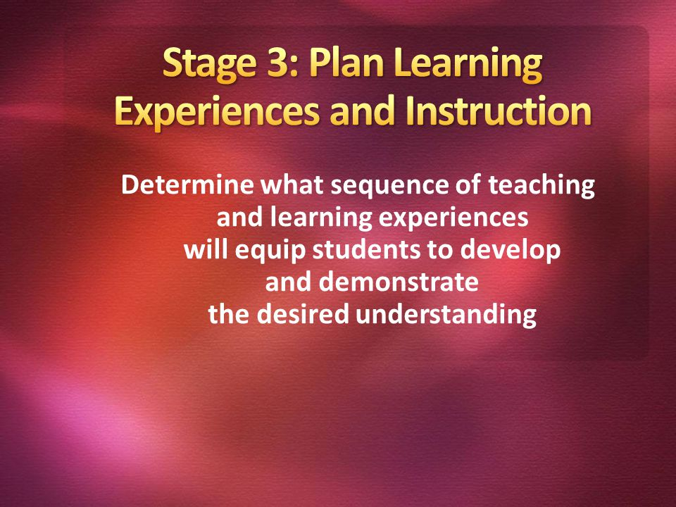 Determine what sequence of teaching and learning experiences will equip students to develop and demonstrate the desired understanding