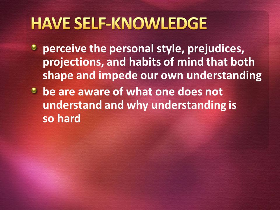 perceive the personal style, prejudices, projections, and habits of mind that both shape and impede our own understanding be are aware of what one does not understand and why understanding is so hard