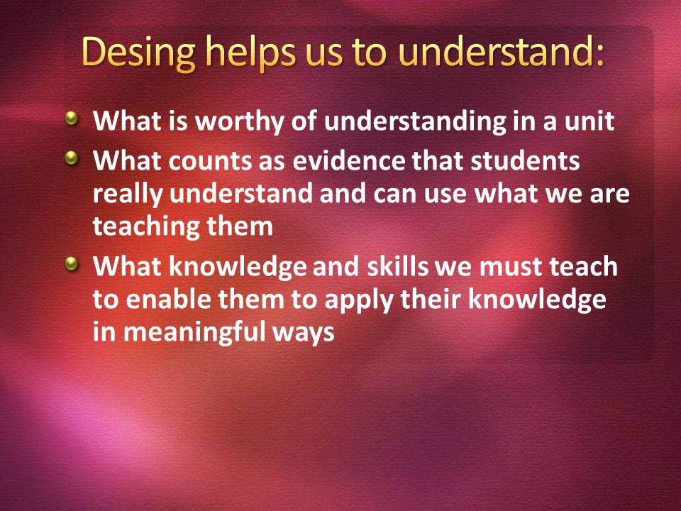 What is worthy of understanding in a unit What counts as evidence that students really understand and can use what we are teaching them What knowledge and skills we must teach to enable them to apply their knowledge in meaningful ways