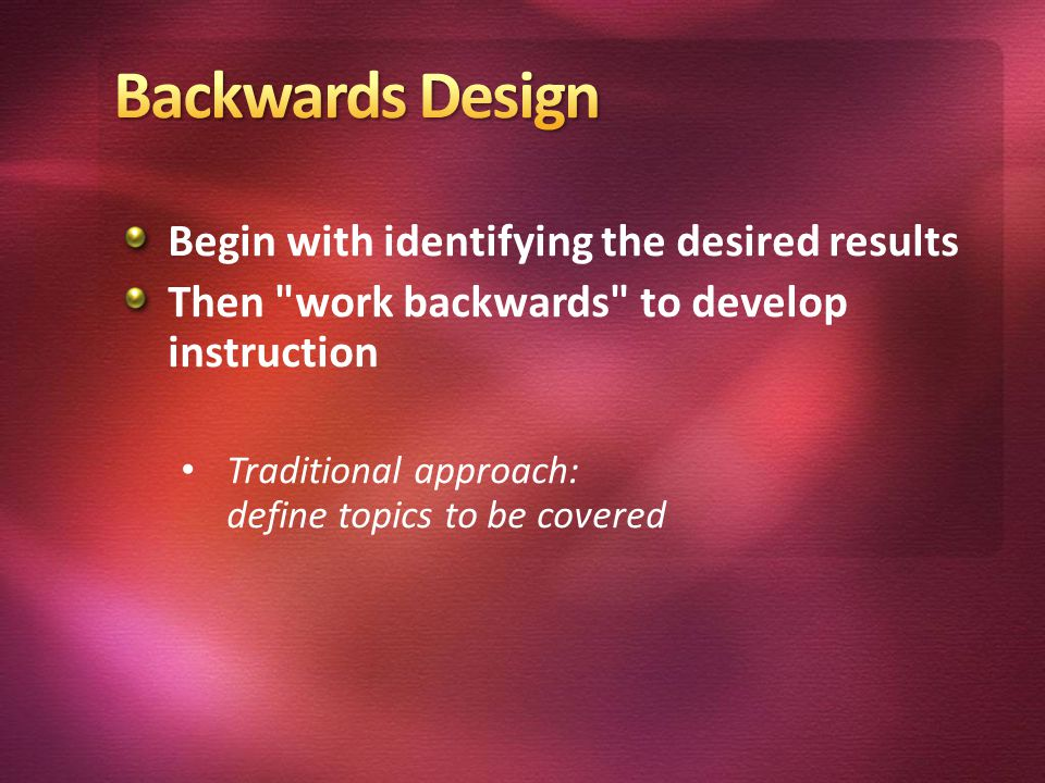 Begin with identifying the desired results Then work backwards to develop instruction Traditional approach: define topics to be covered