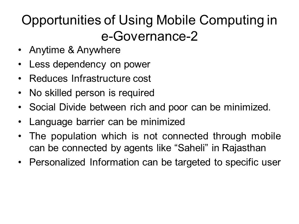 Opportunities of Using Mobile Computing in e-Governance-2 Anytime & Anywhere Less dependency on power Reduces Infrastructure cost No skilled person is