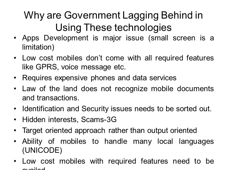Why are Government Lagging Behind in Using These technologies Apps Development is major issue (small screen is a limitation) Low cost mobiles don't co