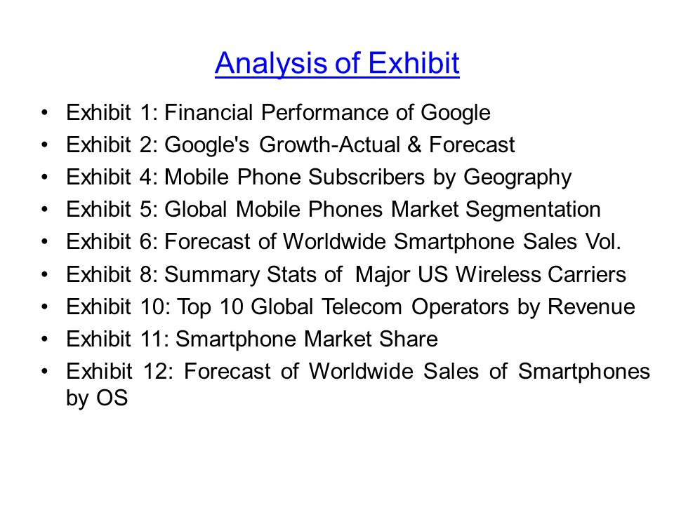 Analysis of Exhibit Exhibit 1: Financial Performance of Google Exhibit 2: Google s Growth-Actual & Forecast Exhibit 4: Mobile Phone Subscribers by Geography Exhibit 5: Global Mobile Phones Market Segmentation Exhibit 6: Forecast of Worldwide Smartphone Sales Vol.
