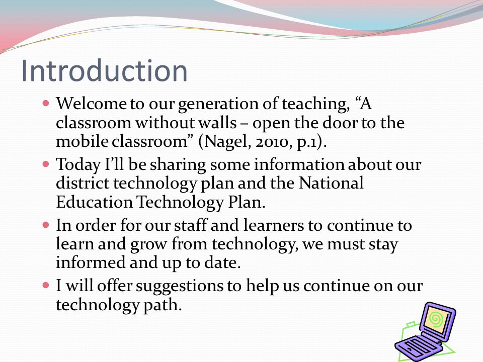 Introduction Welcome to our generation of teaching, A classroom without walls – open the door to the mobile classroom (Nagel, 2010, p.1).