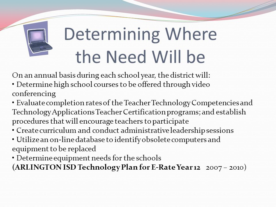 On an annual basis during each school year, the district will: Determine high school courses to be offered through video conferencing Evaluate completion rates of the Teacher Technology Competencies and Technology Applications Teacher Certification programs; and establish procedures that will encourage teachers to participate Create curriculum and conduct administrative leadership sessions Utilize an on-line database to identify obsolete computers and equipment to be replaced Determine equipment needs for the schools (ARLINGTON ISD Technology Plan for E-Rate Year 12 2007 – 2010) Determining Where the Need Will be