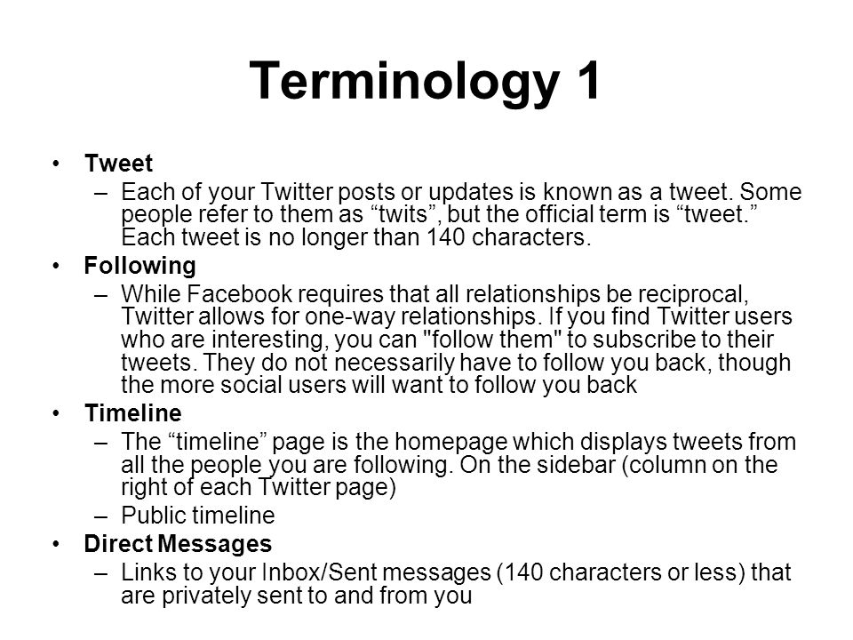 Terminology 1 Tweet –Each of your Twitter posts or updates is known as a tweet.