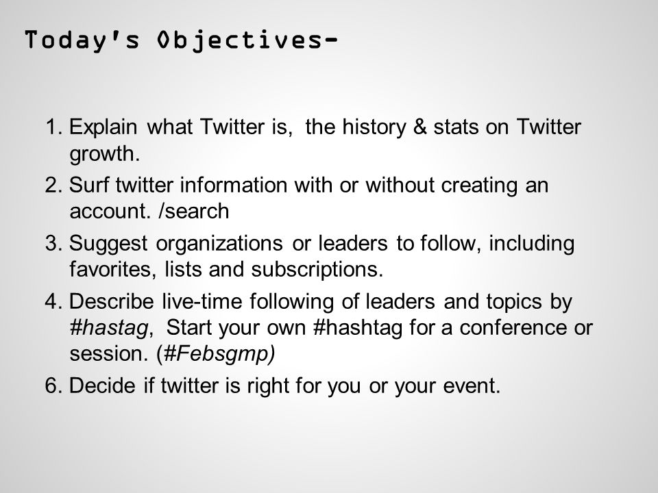 Today s Objectives- 1. Explain what Twitter is, the history & stats on Twitter growth.
