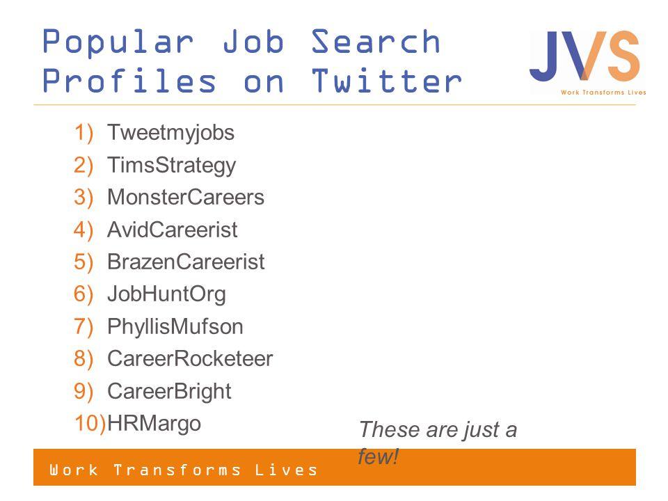 Work Transforms Lives Popular Job Search Profiles on Twitter 1)Tweetmyjobs 2)TimsStrategy 3)MonsterCareers 4)AvidCareerist 5)BrazenCareerist 6)JobHuntOrg 7)PhyllisMufson 8)CareerRocketeer 9)CareerBright 10)HRMargo These are just a few!