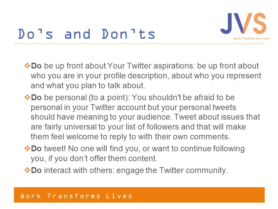 Work Transforms Lives Do's and Don'ts  Do be up front about Your Twitter aspirations: be up front about who you are in your profile description, about who you represent and what you plan to talk about.
