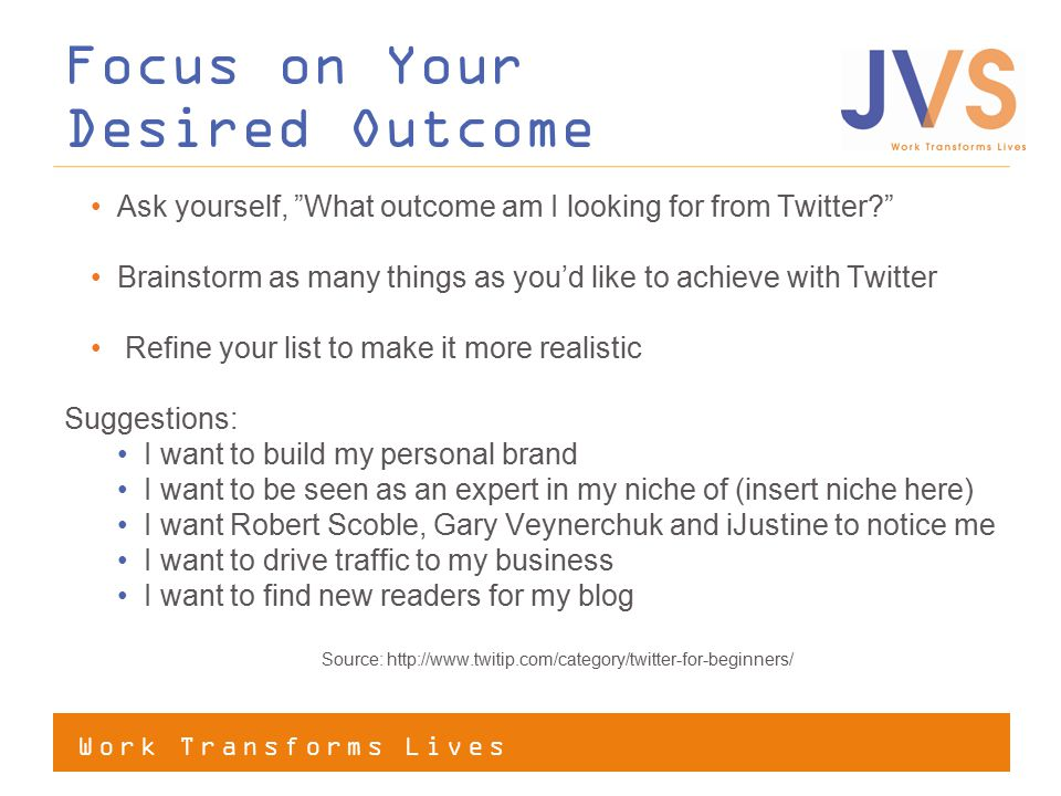 Work Transforms Lives Focus on Your Desired Outcome Ask yourself, What outcome am I looking for from Twitter? Brainstorm as many things as you'd like to achieve with Twitter Refine your list to make it more realistic Suggestions: I want to build my personal brand I want to be seen as an expert in my niche of (insert niche here) I want Robert Scoble, Gary Veynerchuk and iJustine to notice me I want to drive traffic to my business I want to find new readers for my blog Source: http://www.twitip.com/category/twitter-for-beginners/