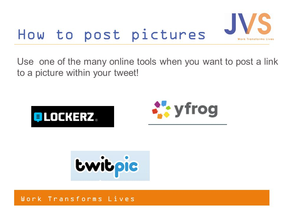 Work Transforms Lives How to post pictures Use one of the many online tools when you want to post a link to a picture within your tweet!