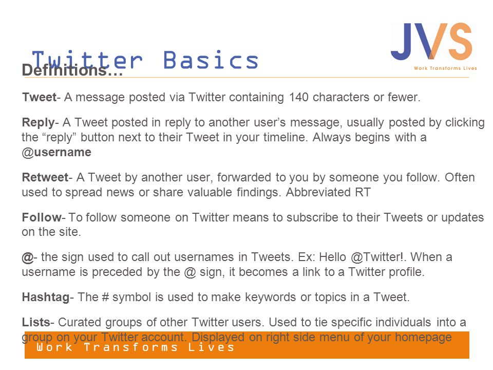 Work Transforms Lives Twitter Basics Definitions… Tweet- A message posted via Twitter containing 140 characters or fewer.