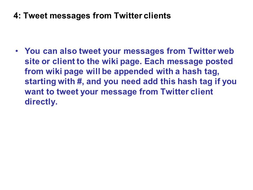 You can also tweet your messages from Twitter web site or client to the wiki page. Each message posted from wiki page will be appended with a hash tag