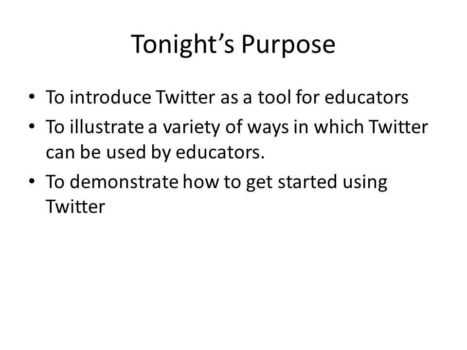 Tonight's Purpose To introduce Twitter as a tool for educators To illustrate a variety of ways in which Twitter can be used by educators.