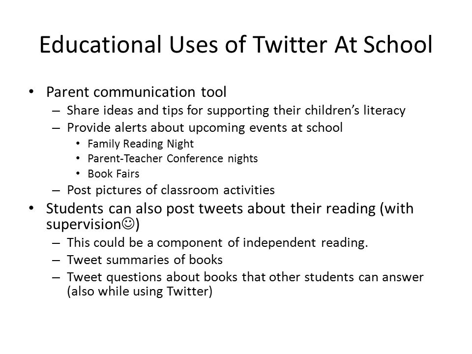 Educational Uses of Twitter At School Parent communication tool – Share ideas and tips for supporting their children's literacy – Provide alerts about upcoming events at school Family Reading Night Parent-Teacher Conference nights Book Fairs – Post pictures of classroom activities Students can also post tweets about their reading (with supervision ) – This could be a component of independent reading.