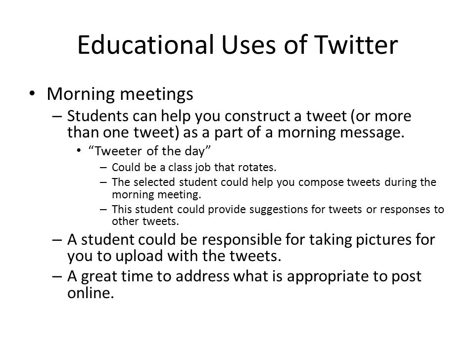 Educational Uses of Twitter Morning meetings – Students can help you construct a tweet (or more than one tweet) as a part of a morning message.