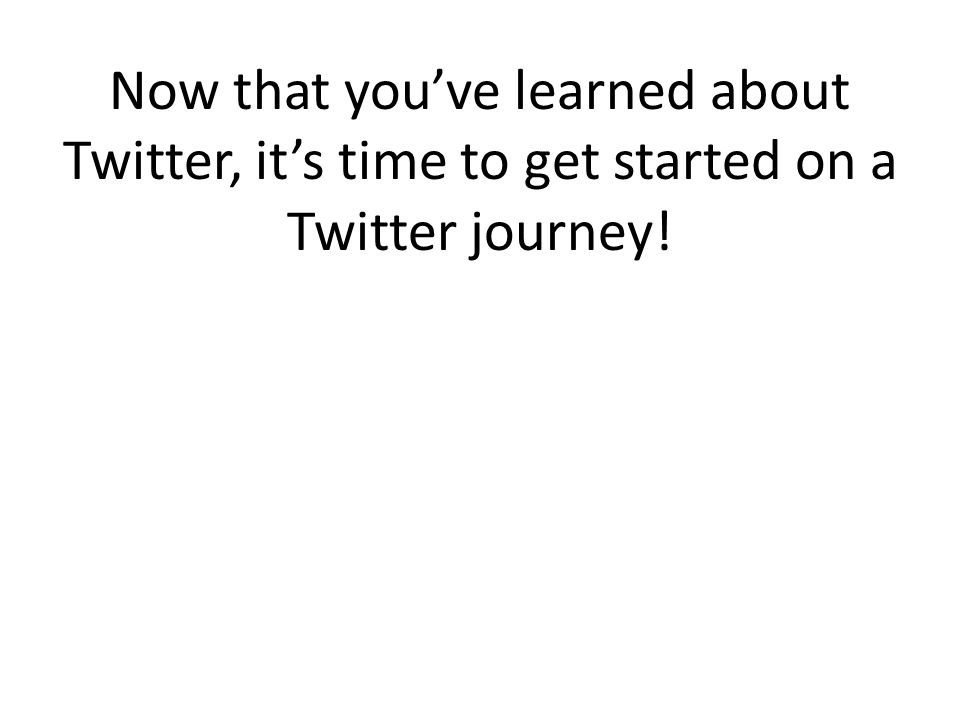 Now that you've learned about Twitter, it's time to get started on a Twitter journey!