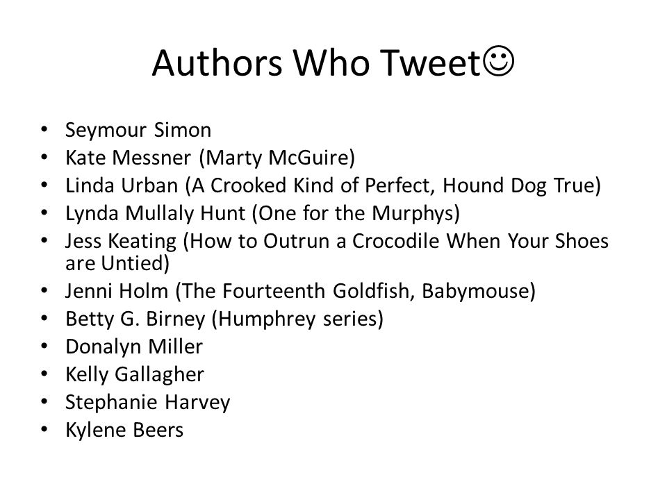 Authors Who Tweet Seymour Simon Kate Messner (Marty McGuire) Linda Urban (A Crooked Kind of Perfect, Hound Dog True) Lynda Mullaly Hunt (One for the Murphys) Jess Keating (How to Outrun a Crocodile When Your Shoes are Untied) Jenni Holm (The Fourteenth Goldfish, Babymouse) Betty G.