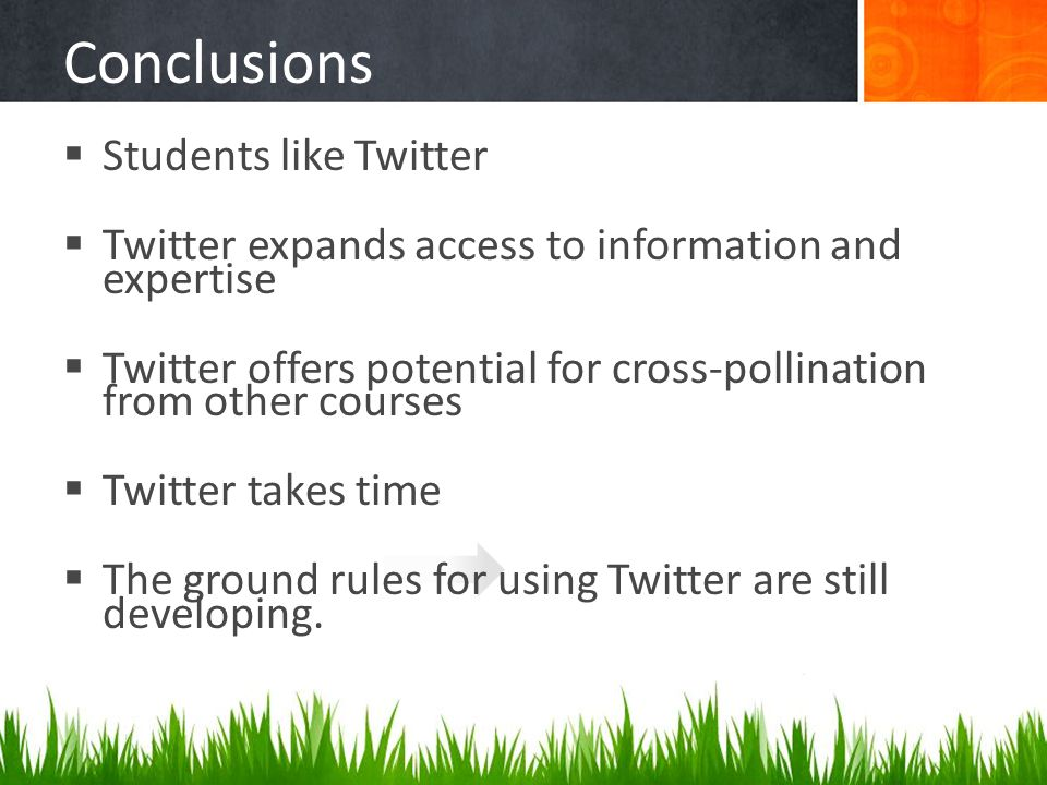 Conclusions  Students like Twitter  Twitter expands access to information and expertise  Twitter offers potential for cross-pollination from other courses  Twitter takes time  The ground rules for using Twitter are still developing.