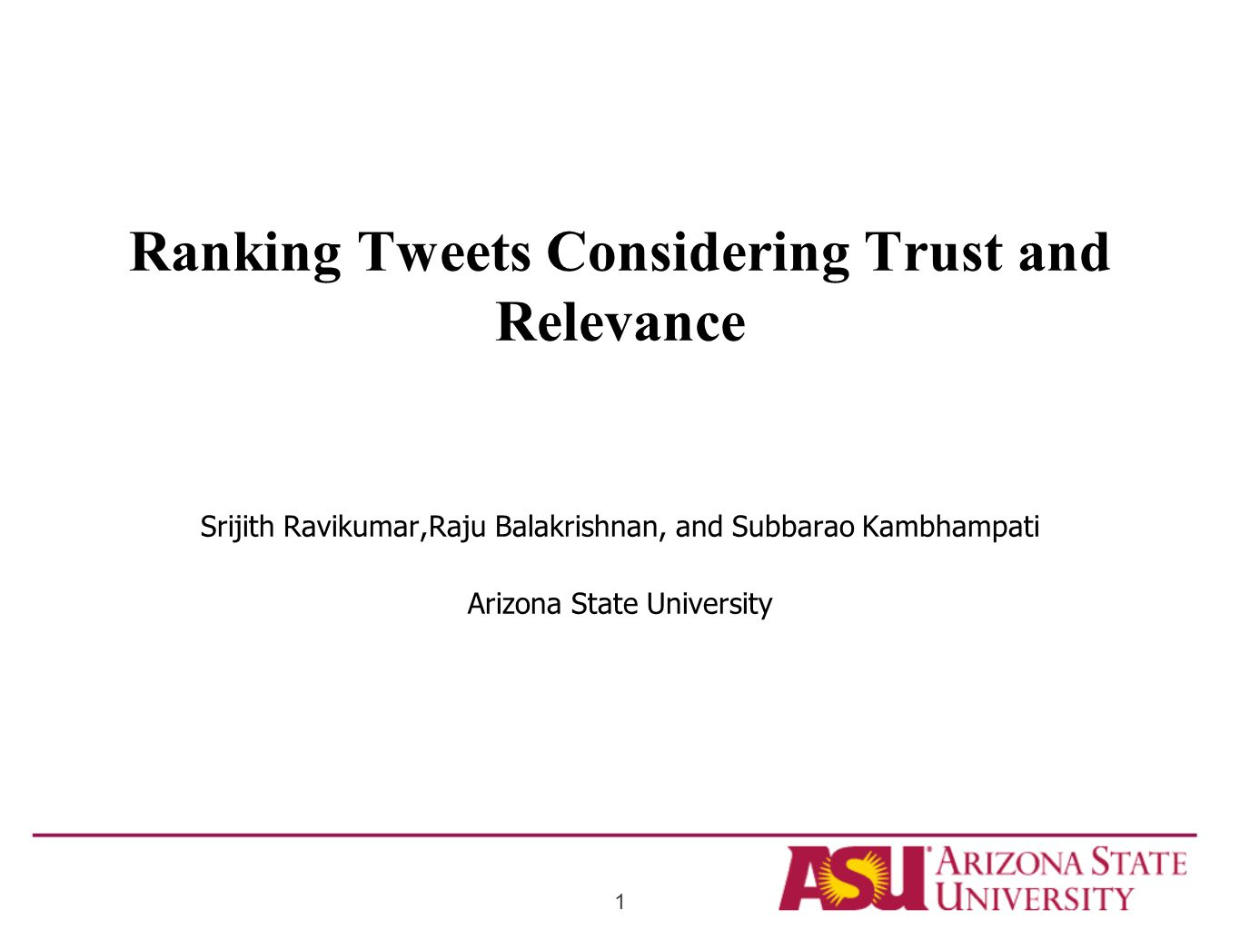 Ranking Tweets Considering Trust and Relevance Srijith Ravikumar,Raju Balakrishnan, and Subbarao Kambhampati Arizona State University 1