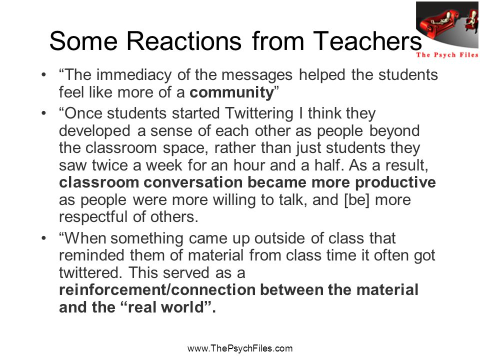 www.ThePsychFiles.com Some Reactions from Teachers The immediacy of the messages helped the students feel like more of a community Once students started Twittering I think they developed a sense of each other as people beyond the classroom space, rather than just students they saw twice a week for an hour and a half.