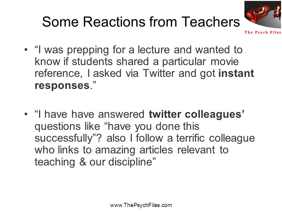 www.ThePsychFiles.com Some Reactions from Teachers I was prepping for a lecture and wanted to know if students shared a particular movie reference, I asked via Twitter and got instant responses. I have have answered twitter colleagues' questions like have you done this successfully .