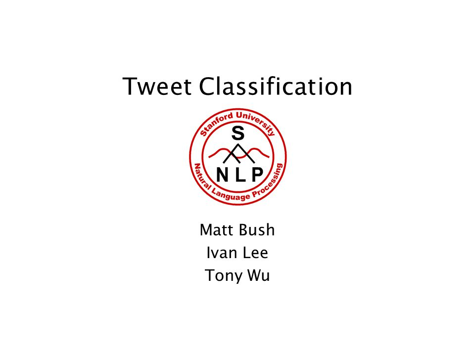 Tweet Classification Matt Bush Ivan Lee Tony Wu