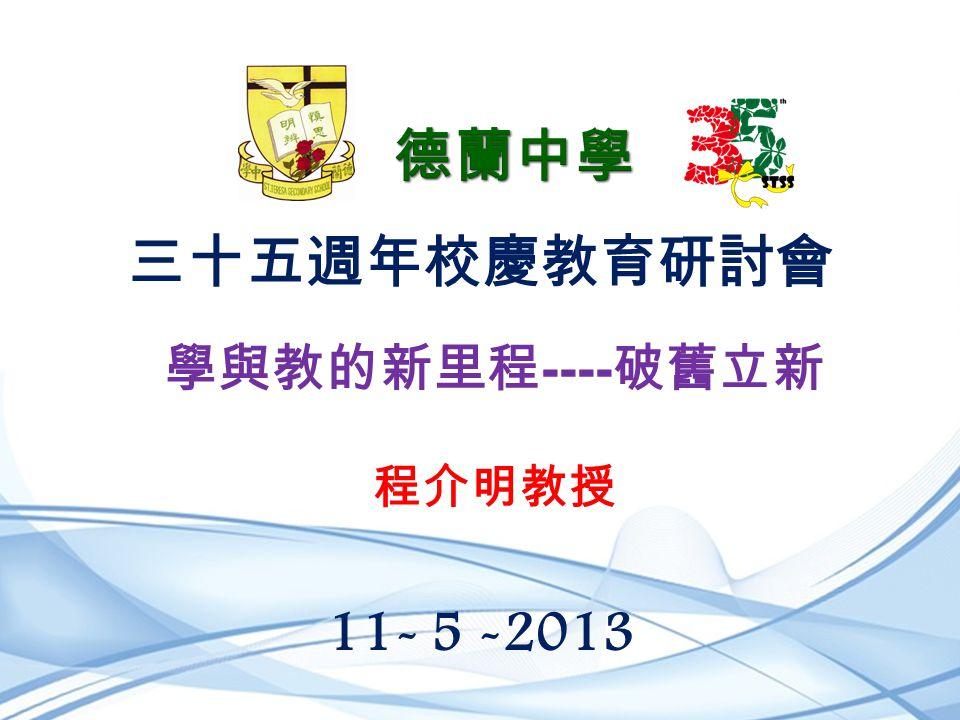 三十五週年校慶教育研討會 11- 5 -2013 學與教的新里程 ---- 破舊立新 程介明教授