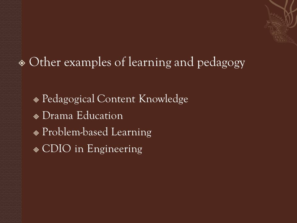  Other examples of learning and pedagogy  Pedagogical Content Knowledge  Drama Education  Problem-based Learning  CDIO in Engineering
