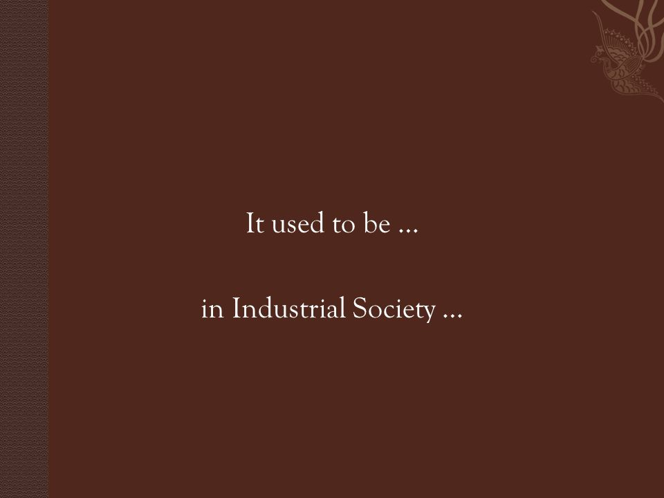 It used to be … in Industrial Society …