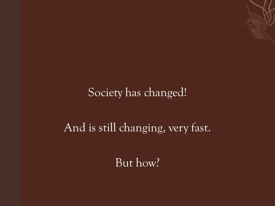 Society has changed! And is still changing, very fast. But how?