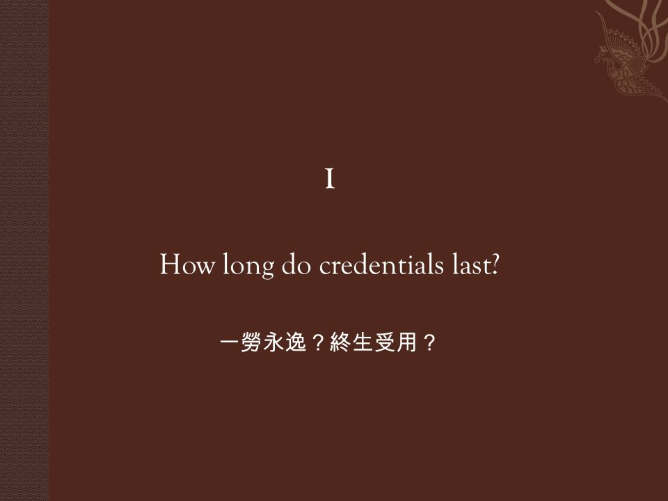 I How long do credentials last? 一勞永逸?終生受用?