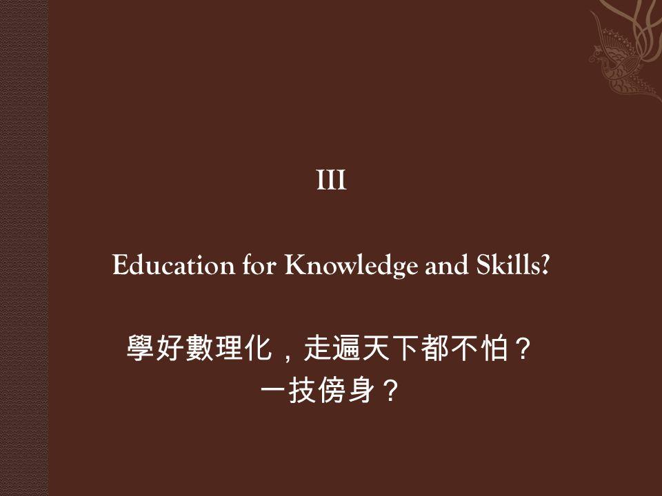 III Education for Knowledge and Skills 學好數理化,走遍天下都不怕? 一技傍身?