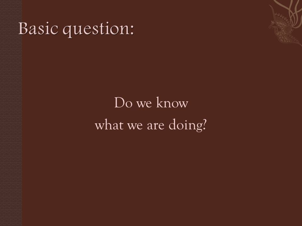 Do we know what we are doing?