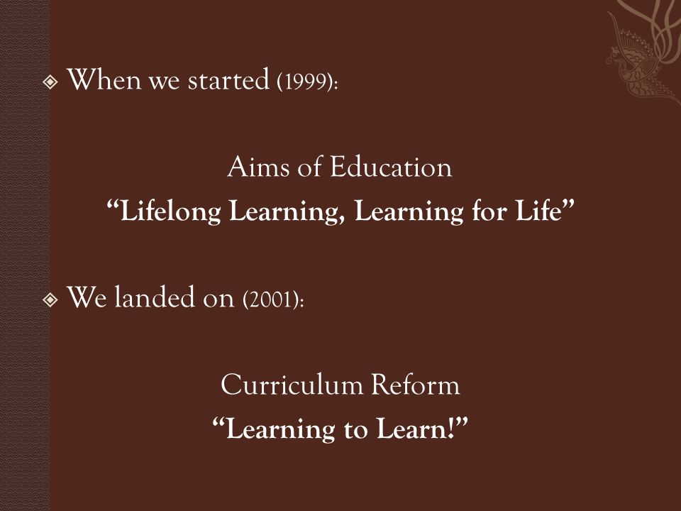  When we started (1999): Aims of Education Lifelong Learning, Learning for Life  We landed on (2001): Curriculum Reform Learning to Learn!