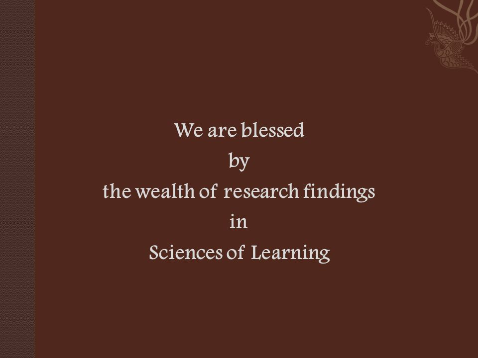 We are blessed by the wealth of research findings in Sciences of Learning