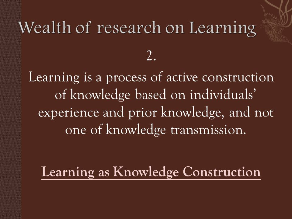 2. Learning is a process of active construction of knowledge based on individuals' experience and prior knowledge, and not one of knowledge transmissi