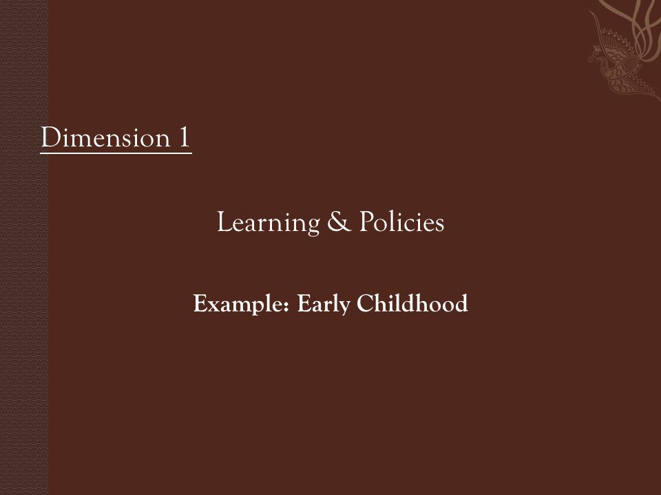 Dimension 1 Learning & Policies Example: Early Childhood