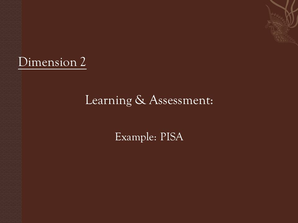 Dimension 2 Learning & Assessment: Example: PISA