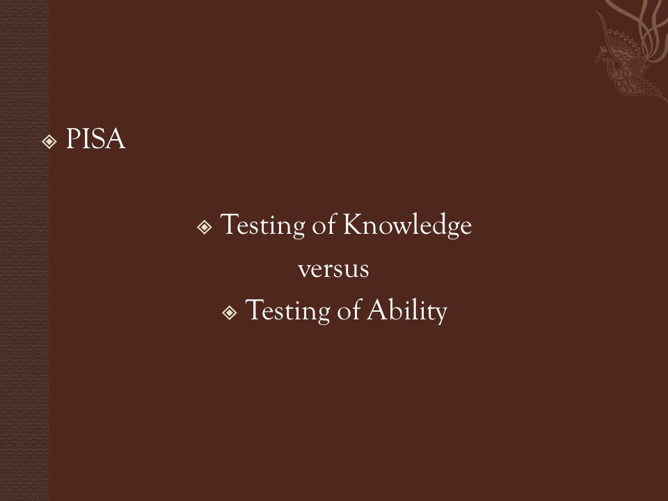  PISA  Testing of Knowledge versus  Testing of Ability