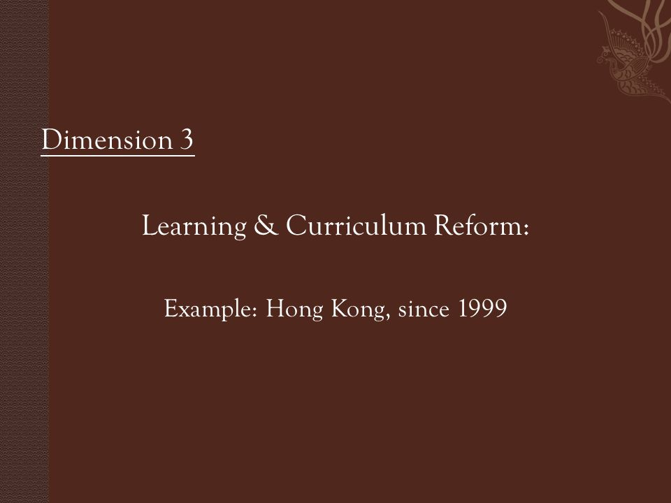 Dimension 3 Learning & Curriculum Reform: Example: Hong Kong, since 1999
