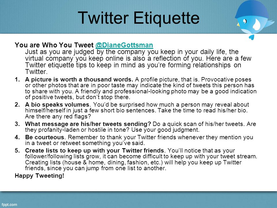 Twitter Etiquette You are Who You Tweet @DianeGottsman Just as you are judged by the company you keep in your daily life, the virtual company you keep online is also a reflection of you.