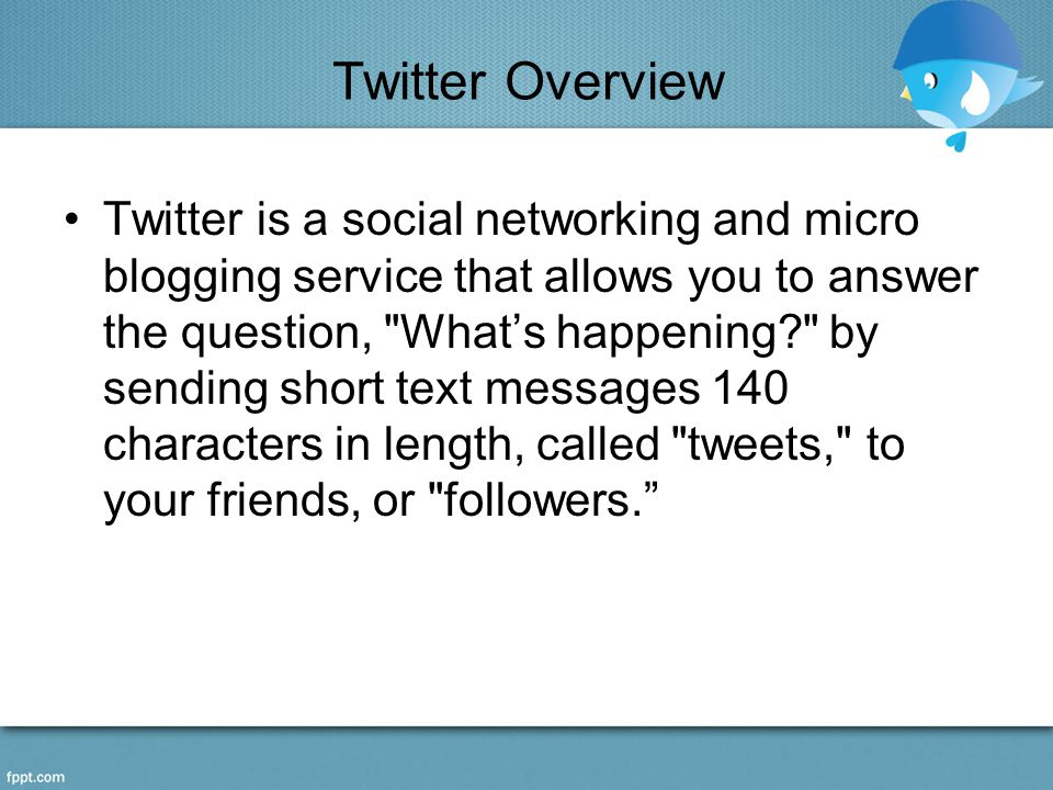 Twitter Overview Twitter is a social networking and micro blogging service that allows you to answer the question, What's happening by sending short text messages 140 characters in length, called tweets, to your friends, or followers.