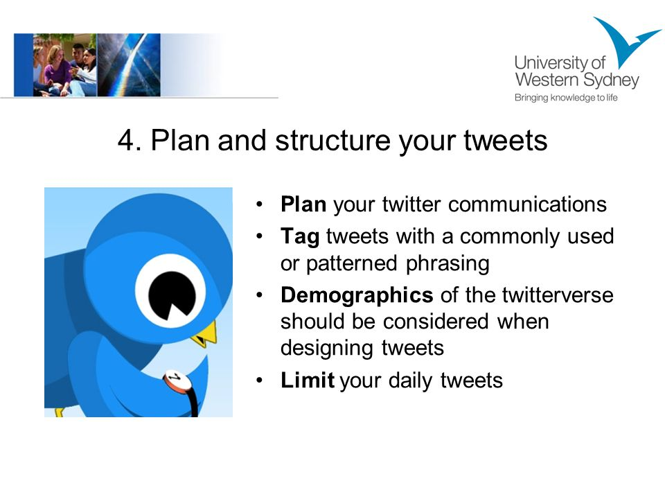 4. Plan and structure your tweets Plan your twitter communications Tag tweets with a commonly used or patterned phrasing Demographics of the twitterve