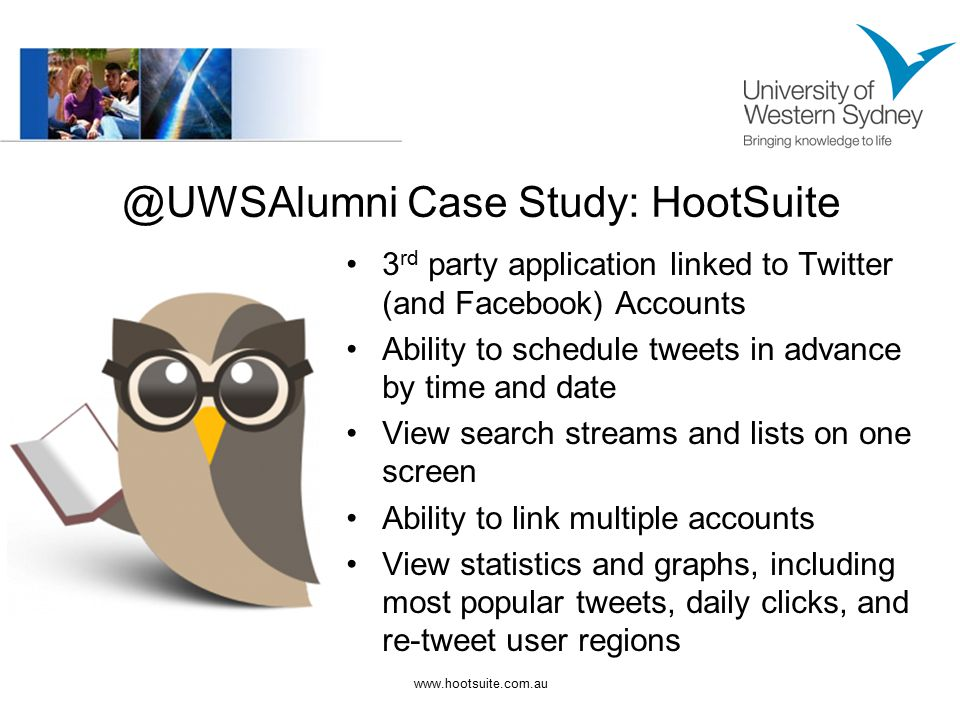 @UWSAlumni Case Study: HootSuite 3 rd party application linked to Twitter (and Facebook) Accounts Ability to schedule tweets in advance by time and date View search streams and lists on one screen Ability to link multiple accounts View statistics and graphs, including most popular tweets, daily clicks, and re-tweet user regions www.hootsuite.com.au