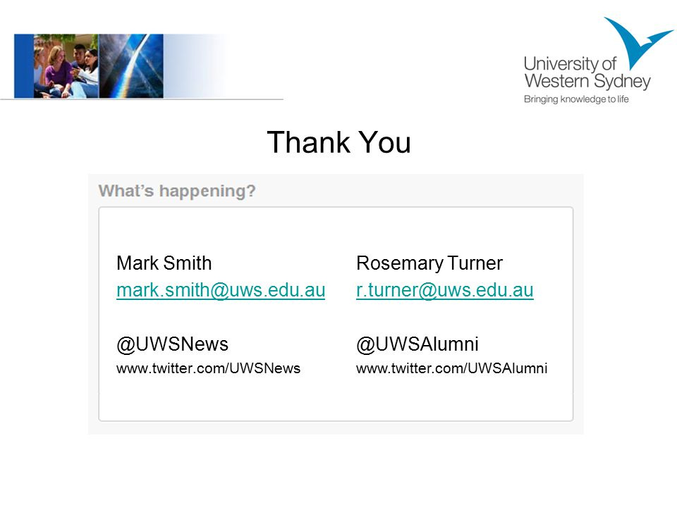 Thank You Mark Smith mark.smith@uws.edu.au @UWSNews www.twitter.com/UWSNews Rosemary Turner r.turner@uws.edu.au @UWSAlumni www.twitter.com/UWSAlumni