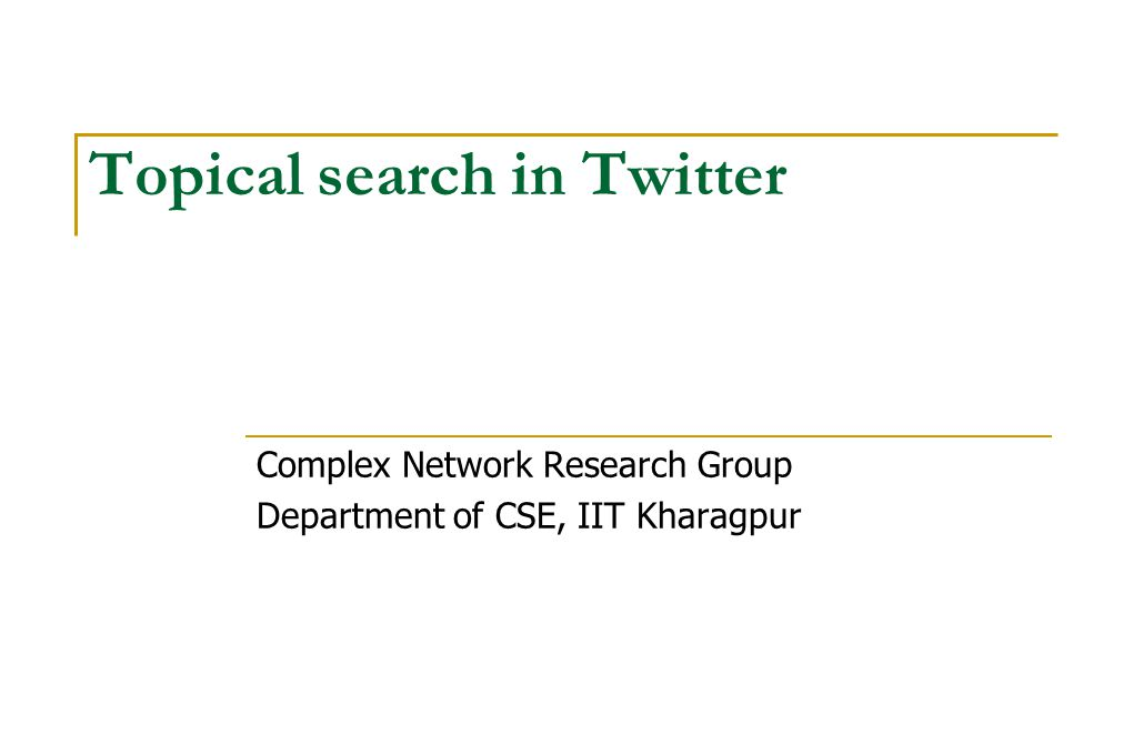 Topical search in Twitter Complex Network Research Group Department of CSE, IIT Kharagpur